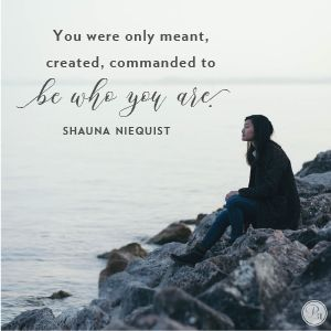 """""""You were only meant, created, commanded to be who you are."""" Shauna Niequist // If you are tired of trying to be someone you aren't, CLICK for affirmation to be who God created you to be."""