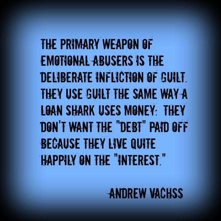 "The primary weapon of emotional abusers is the deliberate infliction of guilt. They use guilt the same way a loan shark uses money: They don't want the ""debt"" paid off because they live quite happily on the ""interest."" Andrew Vachss"