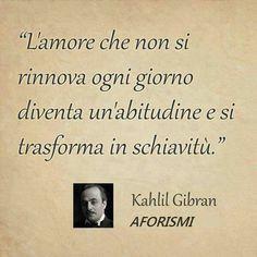 L'amore che non si rinnova ogni giorno... Kahlil Gibran