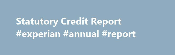 Statutory Credit Report #experian #annual #report http://swaziland.remmont.com/statutory-credit-report-experian-annual-report/  # £2 Statutory Credit Report Your statutory credit report shows your credit history. It contains public and private information recorded in your name and is available to authorised lenders that carry out a credit check through Experian. The information in your £2 Statutory Credit Report is the same information that is shown on your Experian Credit Report available…