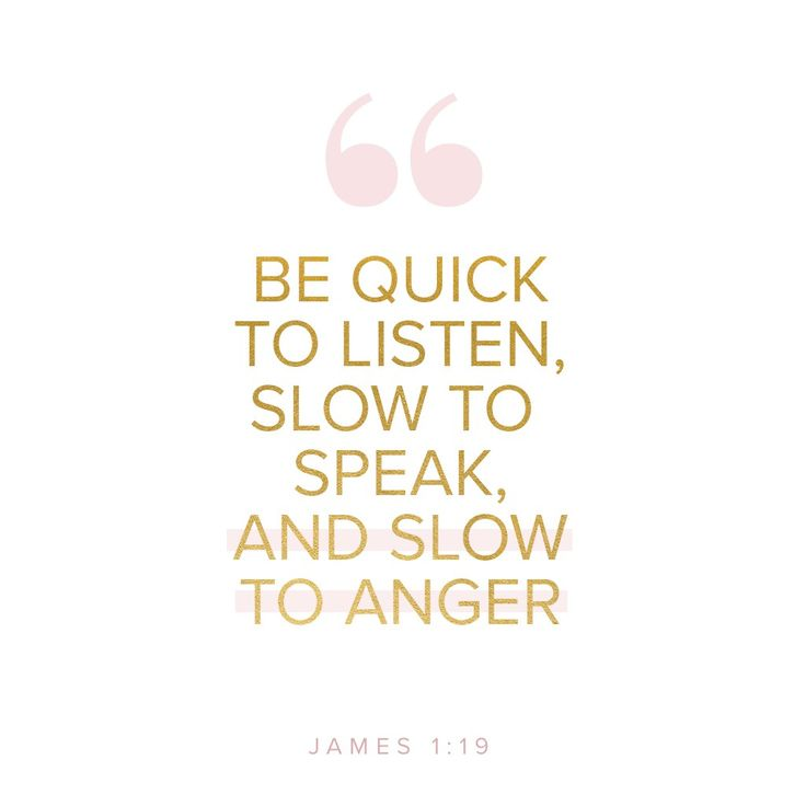 An inspirational Bible verse from James 1:19 | My beloved brothers, understand this: Everyone should be quick to listen, slow to speak, and slow to anger.
