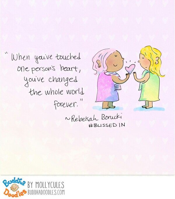 When you've touched one person's heart, you've changed the whole world forever.