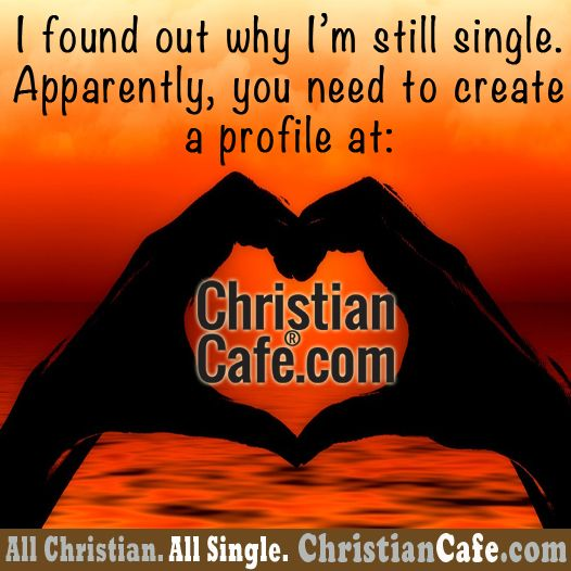 I found out why I'm still single. Apparently, you need to create a profile at: ChristianCafe.com ;-)