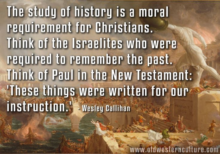 History: A Moral Requirement.  The study of history is a moral requirement for Christians. Think of the Israelites who were required to remember the past.  Think of Paul in the NT: 'These things were written for our instruction.' - Wesley Callihan, Porch of our Fathers
