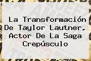 http://tecnoautos.com/wp-content/uploads/imagenes/tendencias/thumbs/la-transformacion-de-taylor-lautner-actor-de-la-saga-crepusculo.jpg Taylor Lautner. La transformación de Taylor Lautner, actor de la saga Crepúsculo, Enlaces, Imágenes, Videos y Tweets - http://tecnoautos.com/actualidad/taylor-lautner-la-transformacion-de-taylor-lautner-actor-de-la-saga-crepusculo/