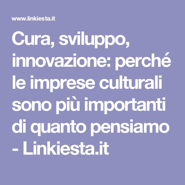 Cura, sviluppo, innovazione: perché le imprese culturali sono più importanti di quanto pensiamo - Linkiesta.it
