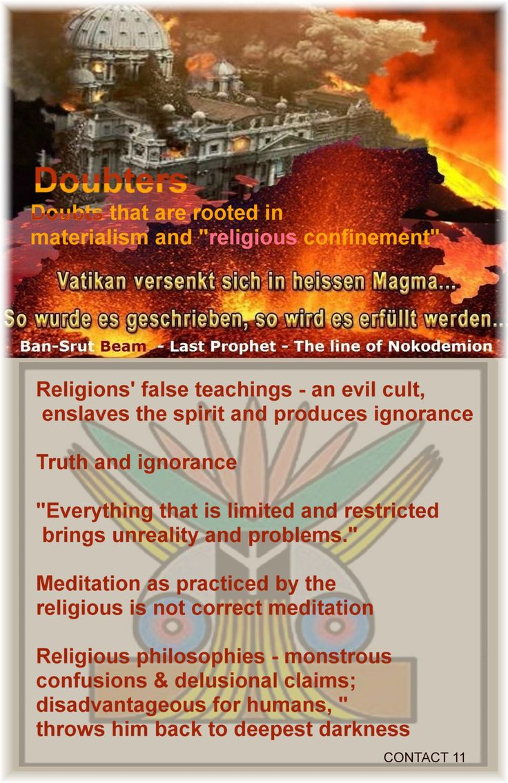 "Religions' false teachings - an evil cult, enslaves the spirit and produces ignorance  Truth and ignorance ""Everything that is limited and restricted brings unreality and problems."" Meditation as practiced by the religious is not correct meditation  Religious philosophies - monstrous confusions & delusional claims; disadvantageous for humans, ""throws him back to deepest darkness Doubters Doubts that are rooted in materialism and ""religious confinement""  CONTACT 11  Ban-Srut Beam  - Last…"