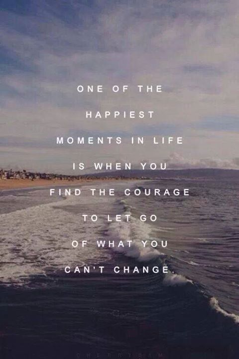 .one of the happiest moments in life is when you find the courage to let go of what you can't change...
