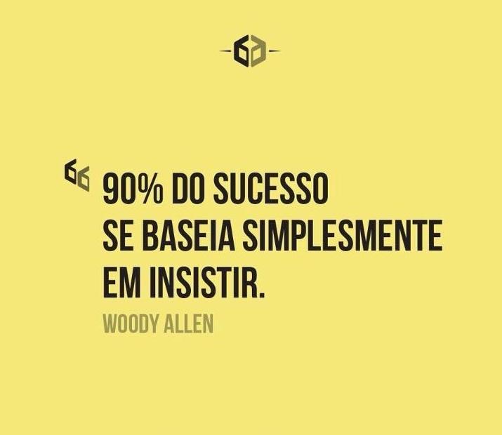 90% do sucesso se baseia simplesmente em insistir. #WoodyAllen #sucesso