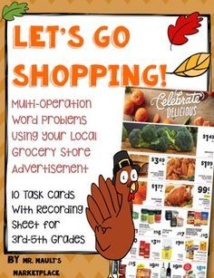 Let's go Shopping!This set of 10 task cards focuses on concept of Multi-Step word problems, Thanksgiving themed! Students can use local ads to help their family shop for all of the items needed for their Thanksgiving meal. Students will need to look through ads to find the very best deals on all of the items their parents need.There is an ad included in the packet, however, it's not the best quality ever, so I WOULD HIGHLY SUGGEST GOING TO YOUR LOCAL GROCERY STORE AND PICKING UP SOME ADS!!
