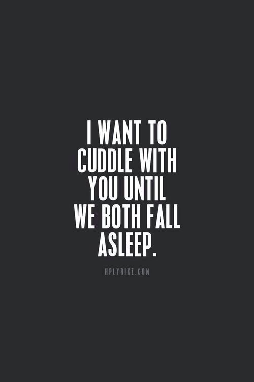 I want to cuddle with you until we both fall asleep