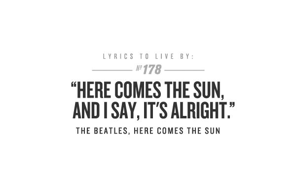 HERE COMES THE SUN, AND I SAY, IT'S ALRIGHT