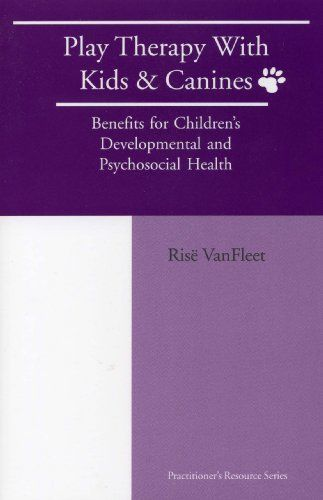 Play Therapy with Kids and Canines: Benefits for Children's Developmental and Psychosocial Health by Rise Vanfleet.