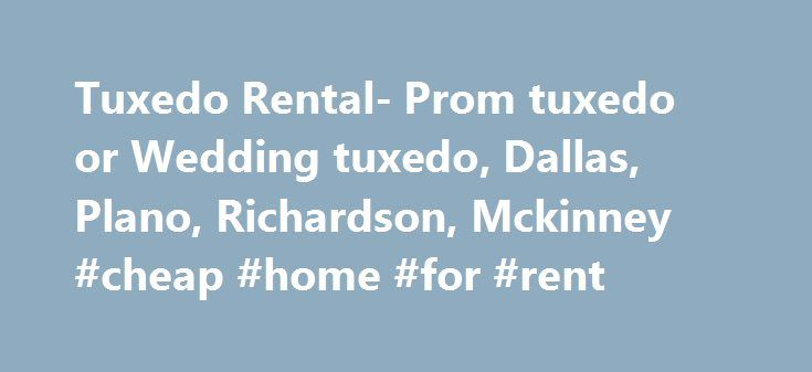Tuxedo Rental- Prom tuxedo or Wedding tuxedo, Dallas, Plano, Richardson, Mckinney #cheap #home #for #rent http://rental.remmont.com/tuxedo-rental-prom-tuxedo-or-wedding-tuxedo-dallas-plano-richardson-mckinney-cheap-home-for-rent/  #tux rentals # Tired of looking at tuxedos time and time again at formal wear places in Dallas that your grandfather would have worn? We don't blame you. You deserve better. Come to Minsky Formal Wear for the latest style of tuxedos. We are introducing 14 different…