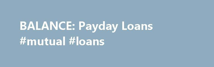 BALANCE: Payday Loans #mutual #loans http://loans.nef2.com/2017/04/27/balance-payday-loans-mutual-loans/  #paydayloans # Deferred deposit loans, commonly known as payday loans (also called cash advance loans, check advance loans and post-dated check loans), have become an increasingly popular method for consumers to access fast cash. How it works Bad credit? No…  Read more