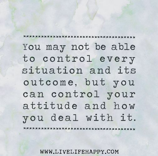 You may not be able to control every situation and its outcome, but you can control your attitude and how you deal with it.