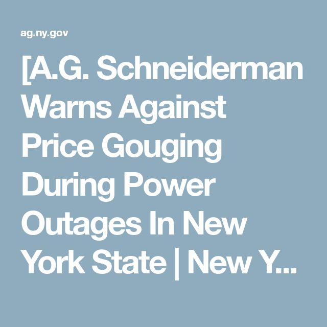 [A.G.Schneiderman WarnsAgainstPrice GougingDuring Power Outages In New York State][New YorkStateAttorney General](AG.ny.Gov/press-release/ag-schneiderman-warns-against-price-gouging-during-power-outages-new-york-state) Jan5-2018FriGoog[price gouging New York]