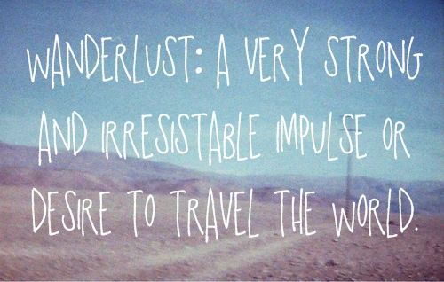 """Wanderlust: A very strong and irresistable impulse or desire to travel the world."""