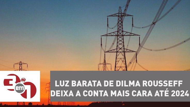 Luz barata de Dilma Rousseff deixa a conta mais cara até 2024
