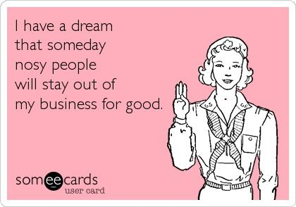 I have a dream that someday nosy people will stay out of my business for good.