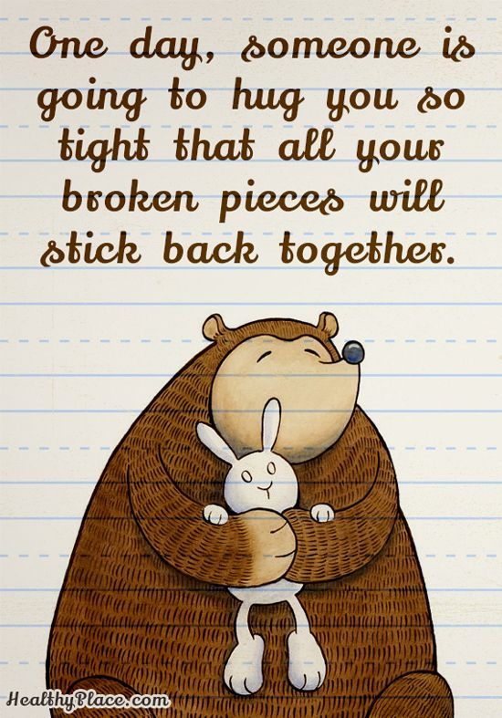 Positive Quote: One day, someone is going to hug you so tight that all your broken pieces will stick back together. www.HealthyPlace.com