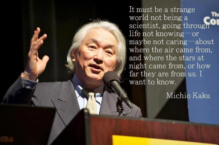It must be a strange world not being a scientist, going through life not knowing—or maybe not caring—about where the air came from, and where the stars at night came from, or how far they are from us. I want to know.  Michio Kaku