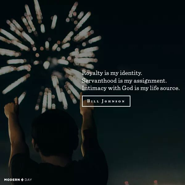 """Said so beautifully!!! {j} """"Royalty is my identity. Servanthood is my assignment. Intimacy with God is my life source."""" -Bill Johnson quote"""
