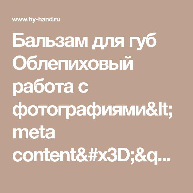 """Бальзам для губ Облепиховый работа с фотографиями<meta content="""" Материалы   1 ч.л. масла ши  0,5 ч.л. воска  0,5 ч.л. миндального масла  0,5 ч.л. облепихового масла  0,5 ч.л. геля алоэ вера  0,5 ч.л. медапо"""" name=""""Description"""" />"""