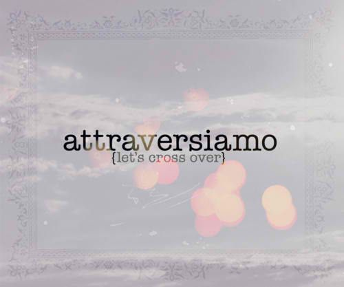 attraversiamo (eat pray love): cross over, don't be scared to leave what is comfortable, don't settle.