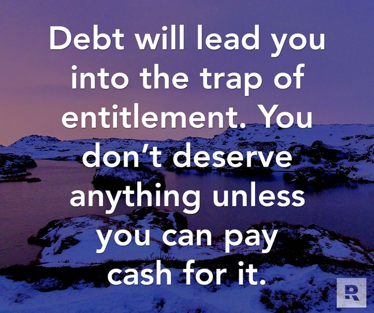 Debt will lead you into the trap of entitlement. You don't deserve anything unless you can pay cash for it.  12.11.14
