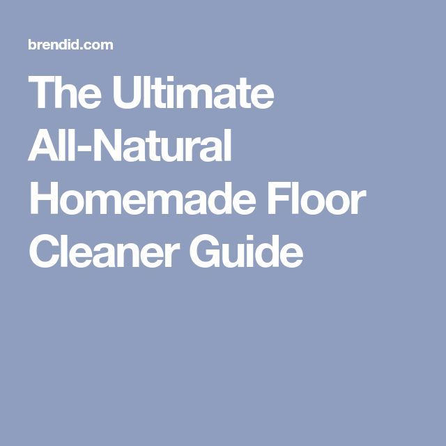 The Ultimate All-Natural Homemade Floor Cleaner Guide