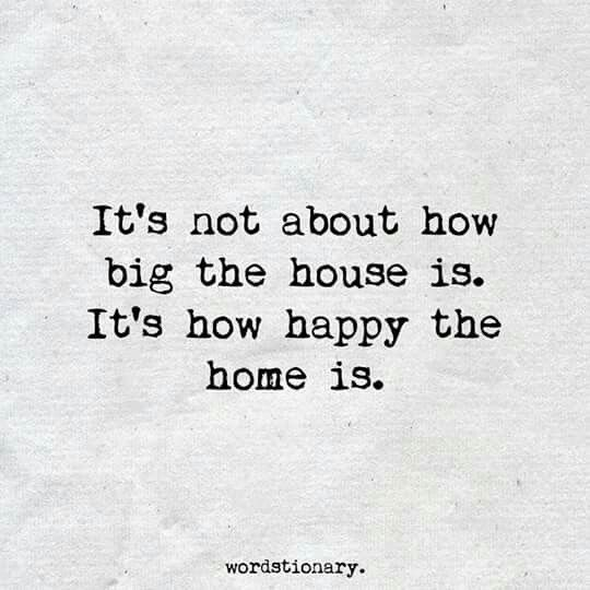 It's not about how big the house is. It's how happy the home is! Make it a place that feels good to leave but feels even better to come back to!