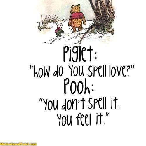 """Piglet: """"How do you spell love?""""  Pooh: """"You don't spell it, you feel it"""""""