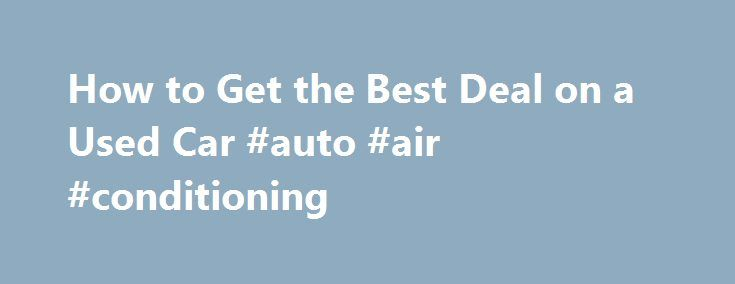 How to Get the Best Deal on a Used Car #auto #air #conditioning http://autos.remmont.com/how-to-get-the-best-deal-on-a-used-car-auto-air-conditioning/  #used car deals # How to Get the Best Deal on a Used Car By Jessica L. Anderson | June 2011 Prices are higher, but our strategies will help you... Read more >The post How to Get the Best Deal on a Used Car #auto #air #conditioning appeared first on Auto.