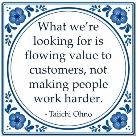 What we're looking for is flowing value to customers, not making people work harder - Taiichi Ohno