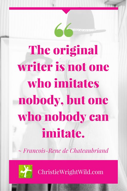"""""""The original writer is not one who imitates nobody, but one who nobody can imitate."""" ~Francois-Rene de Chateaubriand 