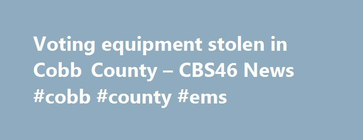 Voting equipment stolen in Cobb County – CBS46 News #cobb #county #ems http://hawai.remmont.com/voting-equipment-stolen-in-cobb-county-cbs46-news-cobb-county-ems/  Voting equipment stolen in Cobb County – CBS46 News COBB COUNTY, GA (CBS46) – Officials from Cobb County and the state are investigating the theft of voting equipment from a precinct manager's vehicle. They could use your information for anything, says Angelia Garrett, a voter in Georgia's 6th Congressional District. But she's…