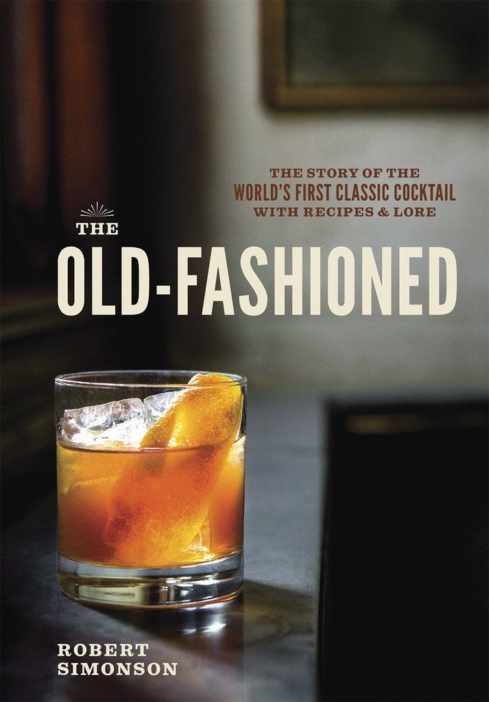 The Old Fashioned: The Story of the World's First Classic Cocktail, with Recipes and Lore