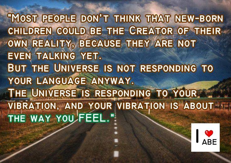 La mayoría de la gente no piensa que los recién nacidos podrían ser el creador de su propia realidad, porque ni siquiera hablan todavía.  Pero el Universo no está respondiendo a tu idioma de todos modos.  El Universo está respondiendo a tu vibración y tu vibración es sobre lo que SIENTES.