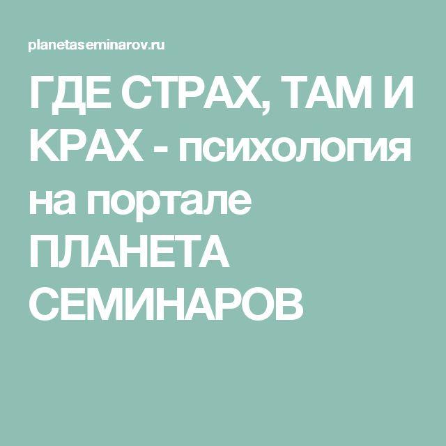ГДЕ СТРАХ, ТАМ И КРАХ - психология на портале ПЛАНЕТА СЕМИНАРОВ