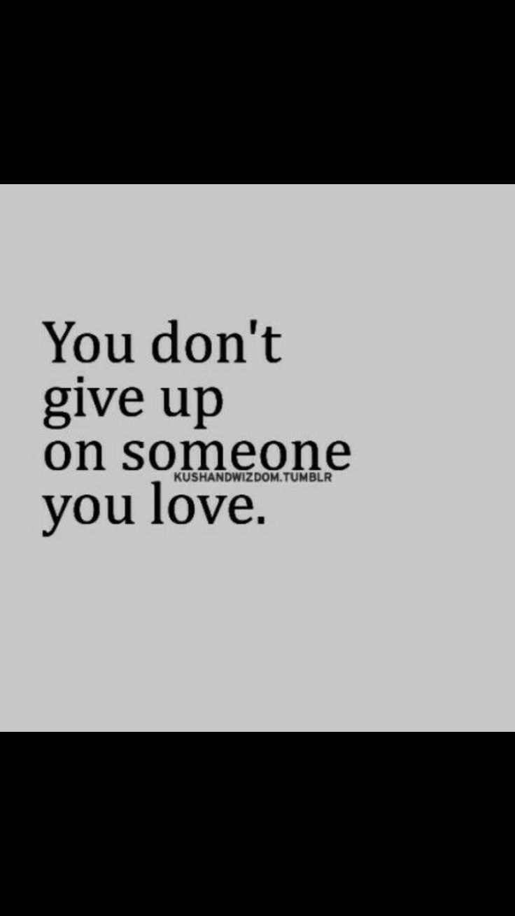 No matter how much you dont give up on them they might give up on you because they dont love you.