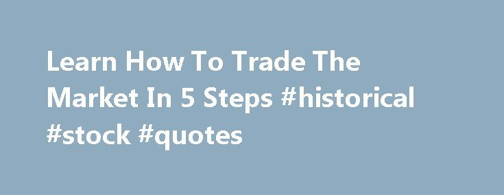 """Learn How To Trade The Market In 5 Steps #historical #stock #quotes http://stock.remmont.com/learn-how-to-trade-the-market-in-5-steps-historical-stock-quotes/  medianet_width = """"300"""";   medianet_height = """"600"""";   medianet_crid = """"926360737"""";   medianet_versionId = """"111299"""";   (function() {       var isSSL = 'https:' == document.location.protocol;       var mnSrc = (isSSL ? 'https:' : 'http:') + '//contextual.media.net/nmedianet.js?cid=8CUFDP85S' + (isSSL ? '&https=1' : '')…"""