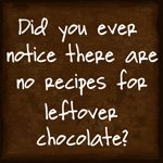 """Laughing!  """"Did you ever notice there are no recipes for leftover chocolate?""""  Found it at http://auntpittypats.blogspot.com/"""