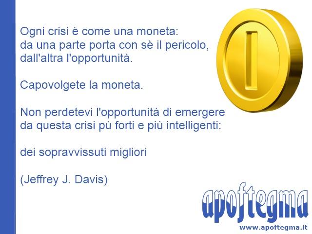 Ogni crisi è come una moneta: da una parte porta con sè il pericolo, dall'altra l'opportunità. Capovolgete la moneta. Non perdetevi l'opportunità di emergere da questa crisi pù forti e più intelligenti: dei sopravvissuti migliori