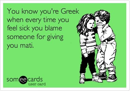 You know you're Greek when every time you feel sick you blame someone for giving you mati.