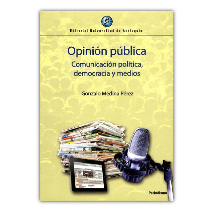 Opinión pública. Comunicación política, democracia y medios  - Gonzalo Medina Pérez – Universidad de Antioquia www.librosyeditores.com Editores y distribuidores.