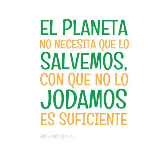 """""""El #Planeta no necesita que lo salvemos, con que no lo jodamos es suficiente"""". #Citas #Frases @candidman"""