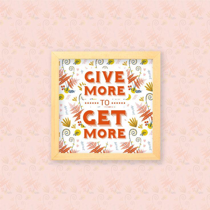 Give more to Get more  Jika kamu memberi, maka kamu akan menerima. Maka jadilah pribadi yang banyak memberi kepada sesama. Kata-kata positif ini bisa dipajang di kamarmu untuk memberi semangat memberi setiap harinya.