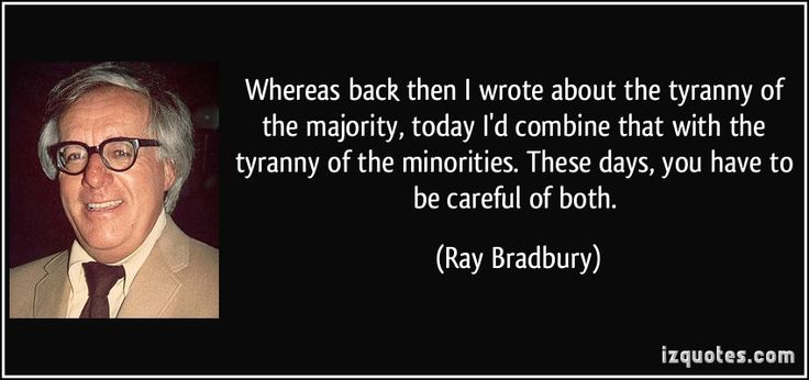 Whereas back then I wrote about the tyranny of the majority, today I'd combine that with the tyranny of the minorities. These days, you have to be careful of both. (Ray Bradbury) #quotes #quote #quotations #RayBradbury