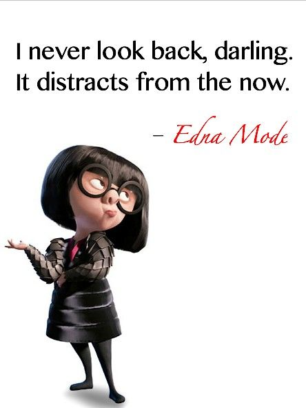 """I never look back. It distracts me from the now."" Edna Mode (The Incredibles). #quote #past #now"